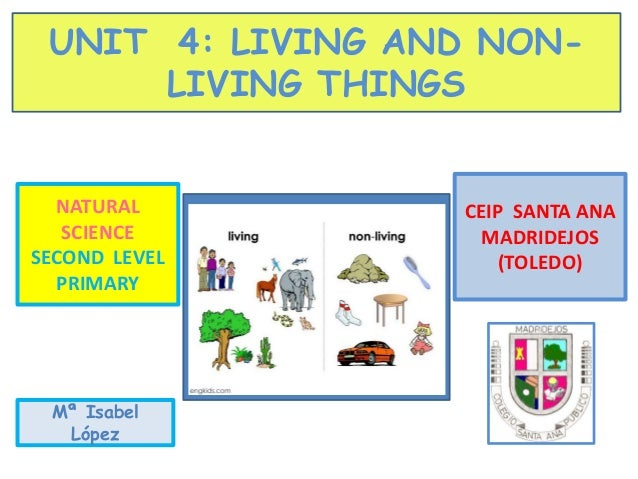 UNIT 4: LIVING AND NON- LIVING THINGS NATURAL SCIENCE SECOND LEVEL PRIMARY CEIP SANTA ANA MADRIDEJOS (TOLEDO) Mª Isabel Ló...