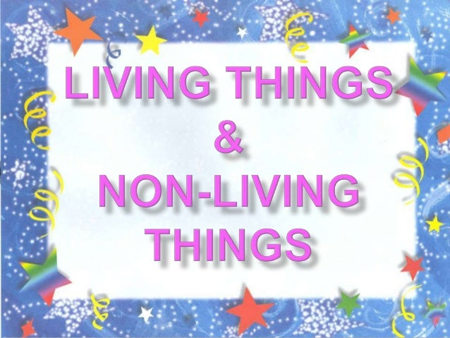        Living things breathe. Living things can reproduce Living things can move by itself Living things can grow Li...