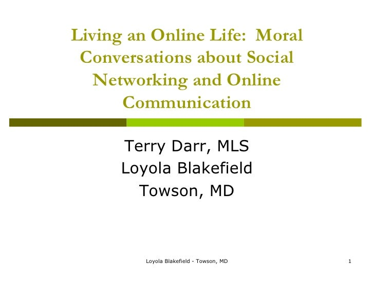Living an Online Life:  Moral Conversations about Social Networking and Online Communication<br />Terry Darr, MLS<br />Loy...