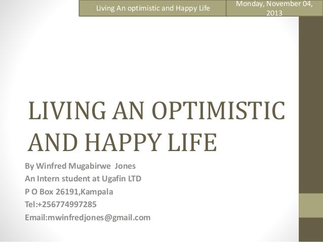 Living An optimistic and Happy Life  Monday, November 04, 2013  LIVING AN OPTIMISTIC AND HAPPY LIFE By Winfred Mugabirwe J...