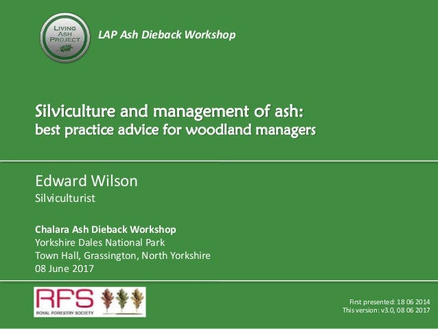 LAP Ash Dieback Workshop Silviculture and management of ash: best practice advice for woodland managers First presented: 1...