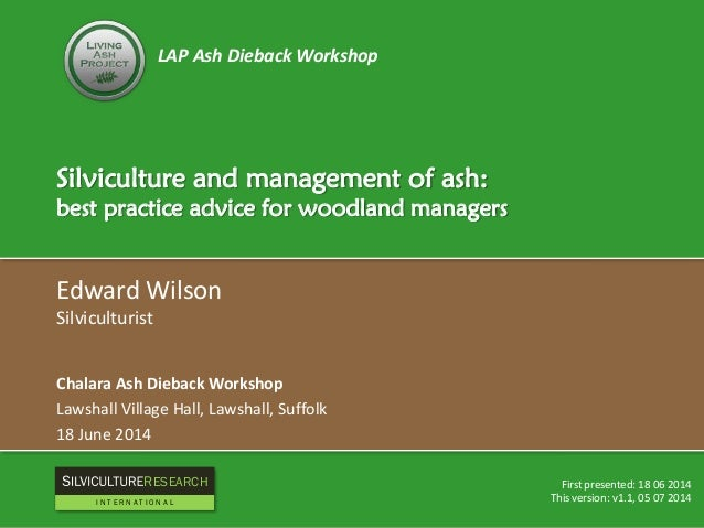 LAP Ash Dieback Workshop Silviculture and management of ash: best practice advice for woodland managers Edward Wilson Silv...