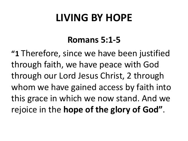 "LIVING BY HOPE Romans 5:1-5 ""1 Therefore, since we have been justified through faith, we have peace with God through our L..."