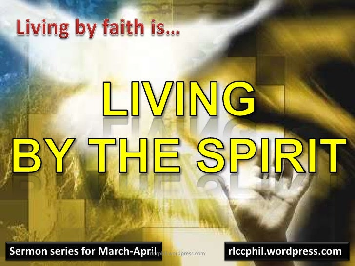 Living by faith is…<br />Livingby the Spirit<br />Sermon series for March-April<br />rlccphil.wordpress.com<br />rlccphil....