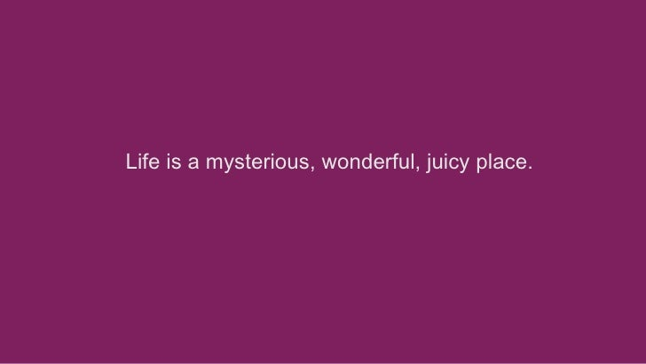 Life is a mysterious, wonderful, juicy place.