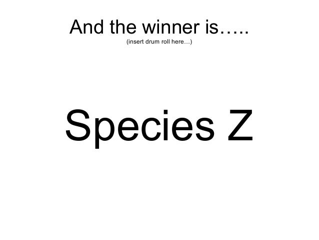 And the winner is….. (insert drum roll here…) Species Z