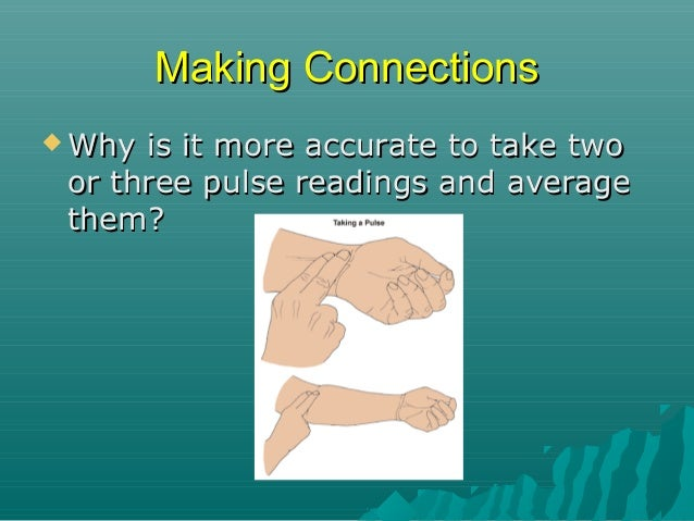 Making Connections  Why  is it more accurate to take two or three pulse readings and average them? Cancel  out errors T...