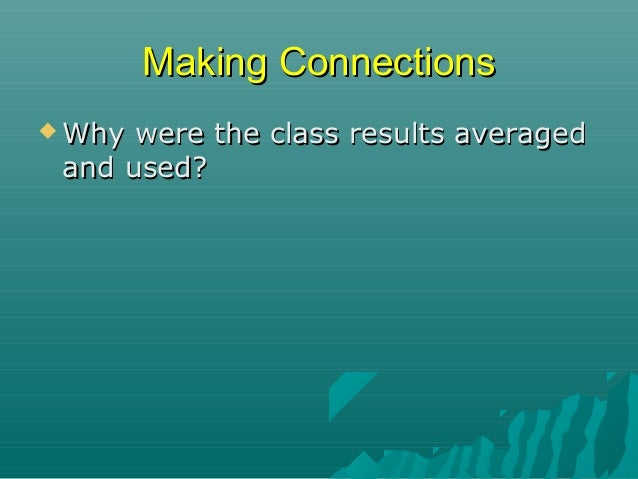 Making Connections  Why  were the class results averaged and used? More trials means more accurate data More subjects m...