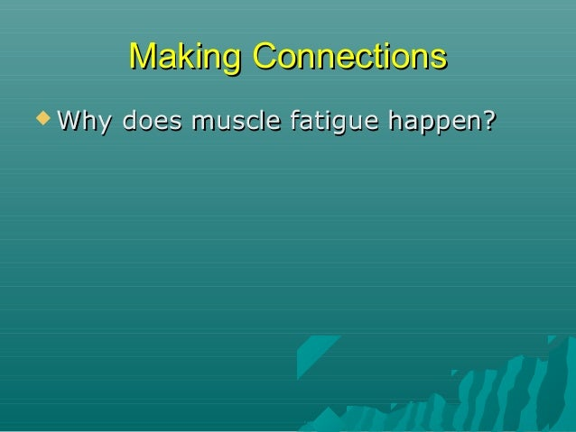 Making Connections   Why does muscle fatigue happen?  The  more the muscle is used, the more waste products are produced...