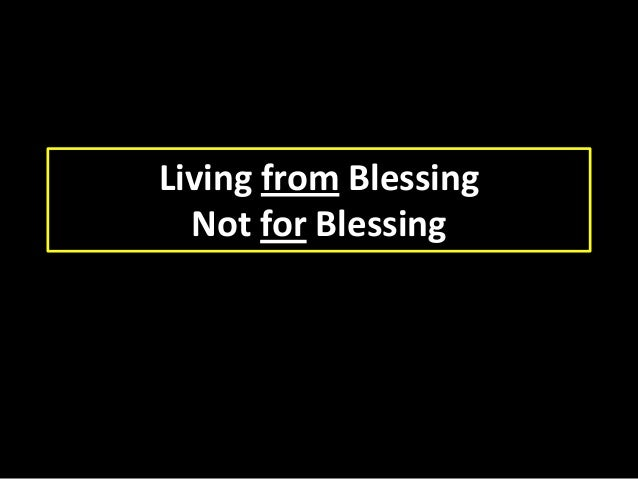 Living from Blessing Not for Blessing
