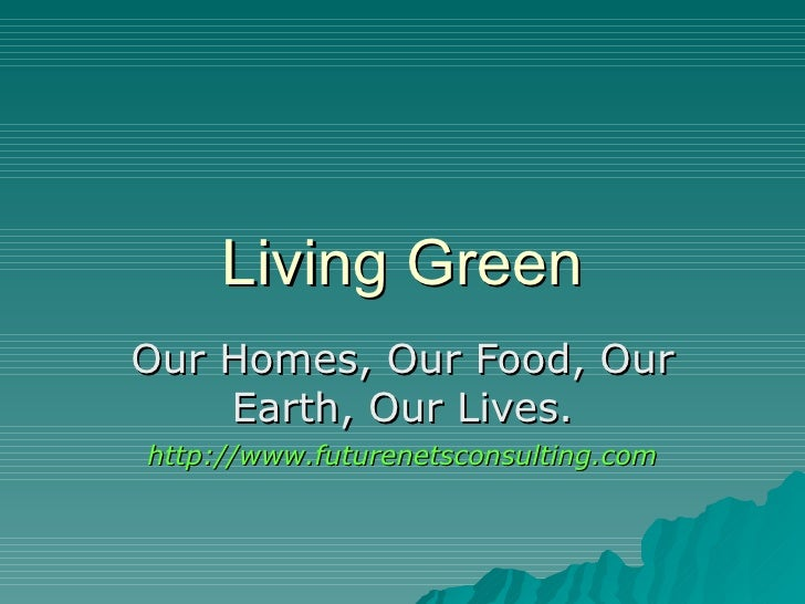 Living Green Our Homes, Our Food, Our Earth, Our Lives. http://www.futurenetsconsulting.com