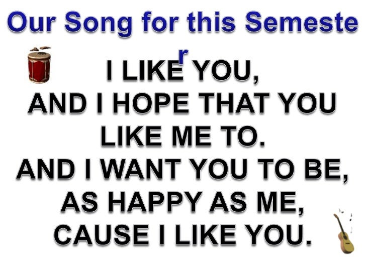 Our Song for this Semester<br />I LIKE YOU,<br />AND I HOPE THAT YOU <br />LIKE ME TO.<br />AND I WANT YOU TO BE,<br />AS ...