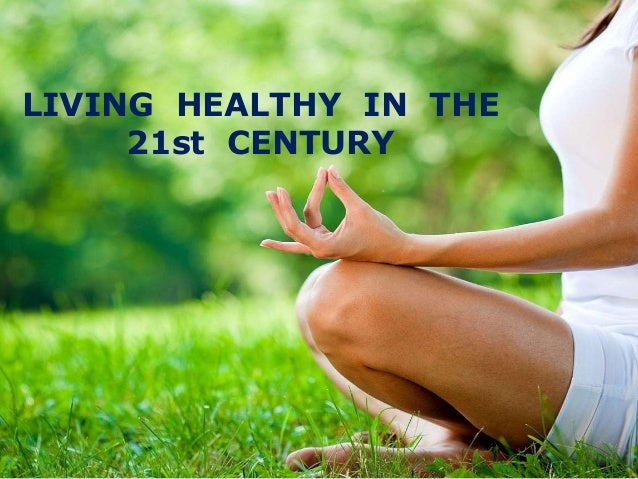 LIVING HEALTHY IN THE 21st CENTURY