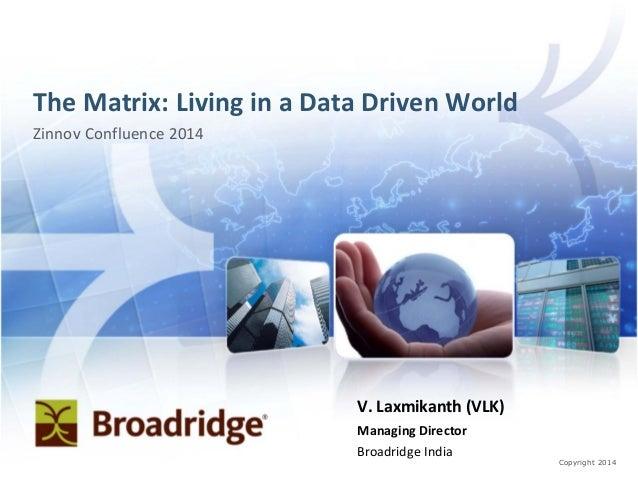 Copyright 2014 The Matrix: Living in a Data Driven World Zinnov Confluence 2014 V. Laxmikanth (VLK) Managing Director Broa...