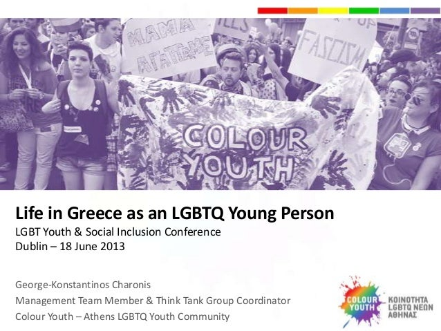 Life in Greece as an LGBTQ Young Person LGBT Youth & Social Inclusion Conference Dublin – 18 June 2013 George-Konstantinos...
