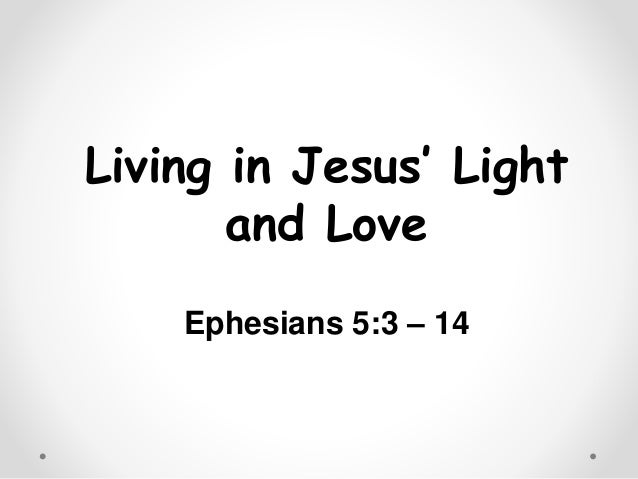 Living in Jesus' Light and Love Ephesians 5:3 – 14