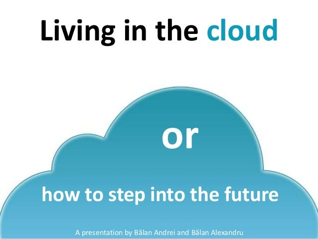 Living in the cloud A presentation by Bălan Andrei and Bălan Alexandru or how to step into the future