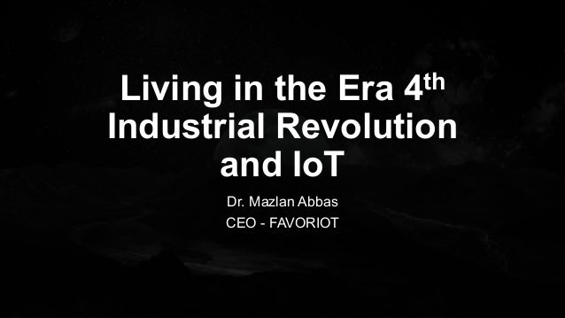 Living in the Era 4th Industrial Revolution and IoT Dr. Mazlan Abbas CEO - FAVORIOT