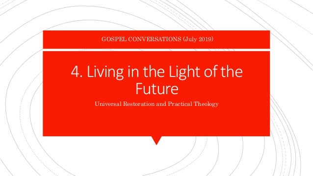 4. Living in the Light of the Future Universal Restoration and Practical Theology GOSPEL CONVERSATIONS (July 2019)