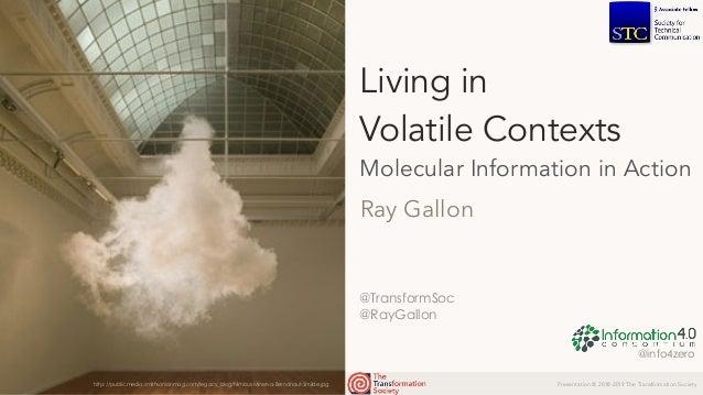Presentation © 2018-2019 The Transformation Society @TransformSoc @RayGallon Living in  Volatile Contexts Molecular Infor...