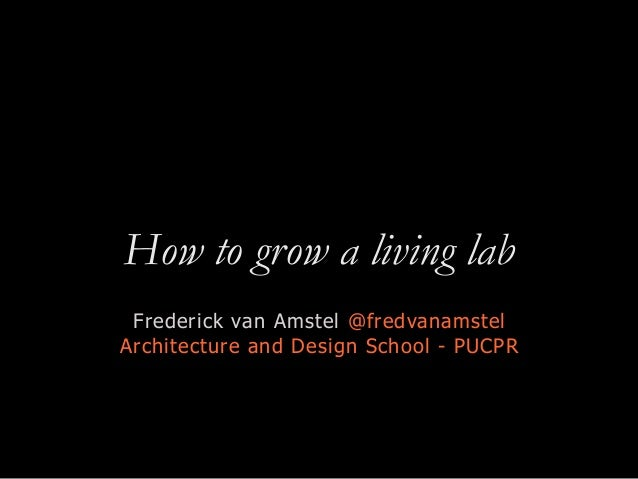 How to grow a living lab Frederick van Amstel @fredvanamstel Architecture and Design School - PUCPR