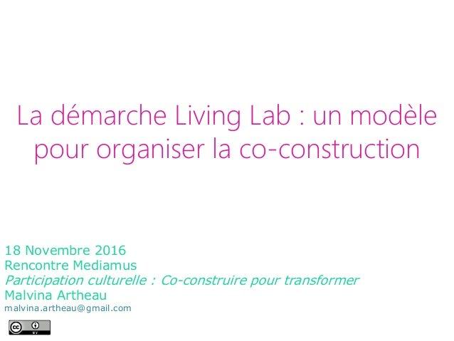La démarche Living Lab : un modèle pour organiser la co-construction 18 Novembre 2016 Rencontre Mediamus Participation cul...