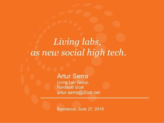 Living labs, as new social high tech. Artur Serra Living Lab Group, Fundació i2cat artur.serra@i2cat.net Barcelona, June 2...