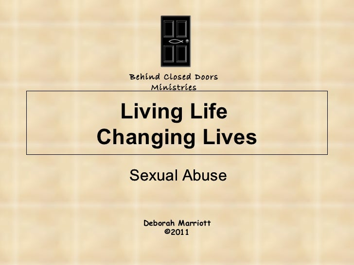 Living Life  Changing Lives Sexual Abuse Behind Closed Doors Ministries Deborah Marriott © 2011 Sexual Abuse