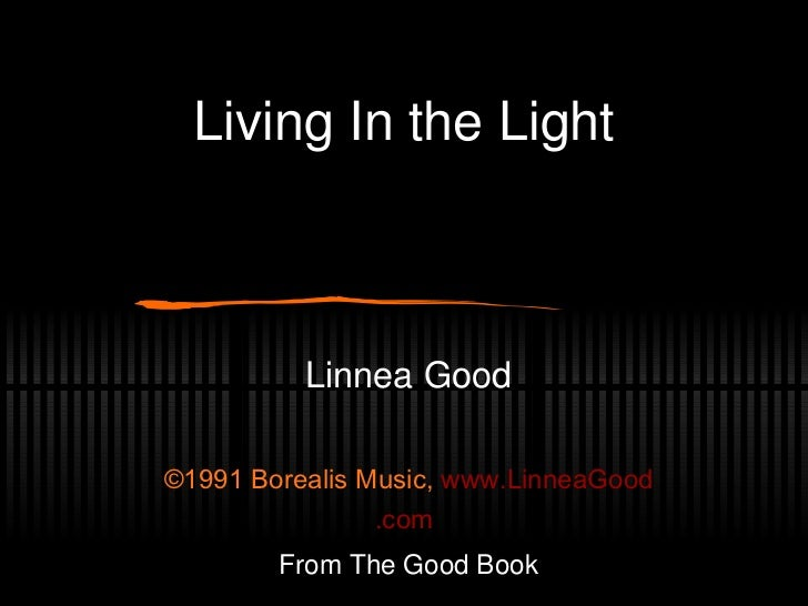Living In the Light Linnea Good ©1991 Borealis Music,  www. LinneaGood .com From The Good Book