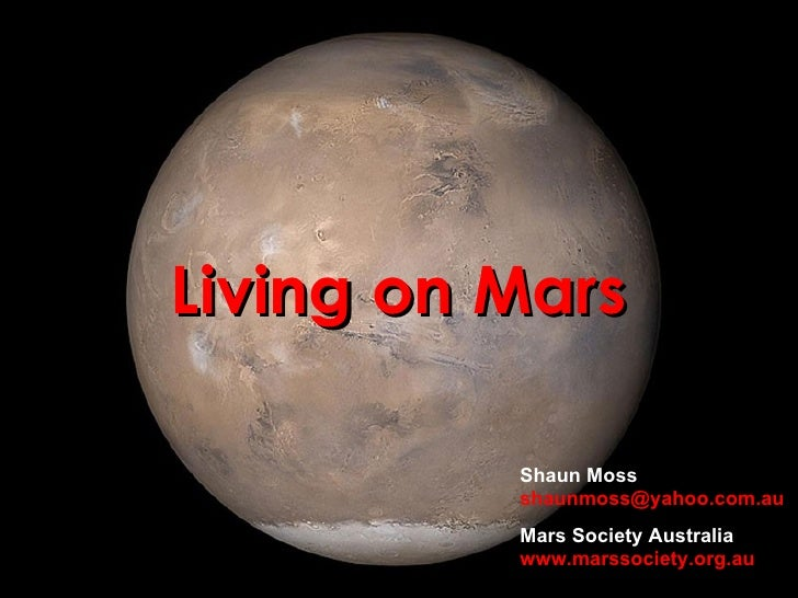 Living on Mars Shaun Moss [email_address] Mars Society Australia www.marssociety.org.au