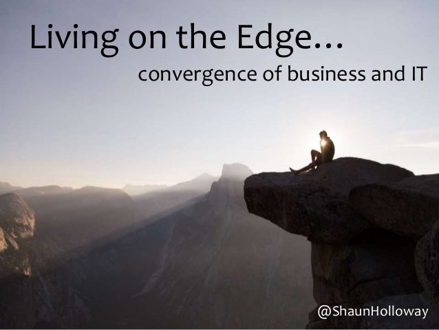 Living on the Edge… convergence of business and IT @ShaunHolloway