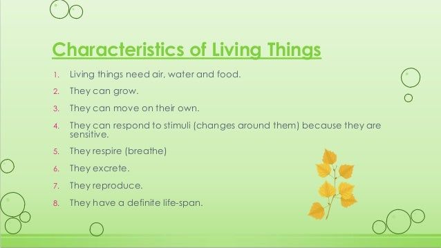 "the 8 characteristics of living things Characteristics of living things defining a living thing is a difficult proposition, as is defining ""life""—that property possessed by living things however, a living thing possesses certain properties that help define what life is."