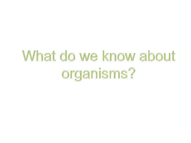 What do we know about organisms?<br />