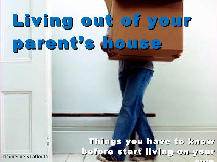 Living out  of  your parent's house Things you have to know before start living on your own Jacqueline S Lafloufa