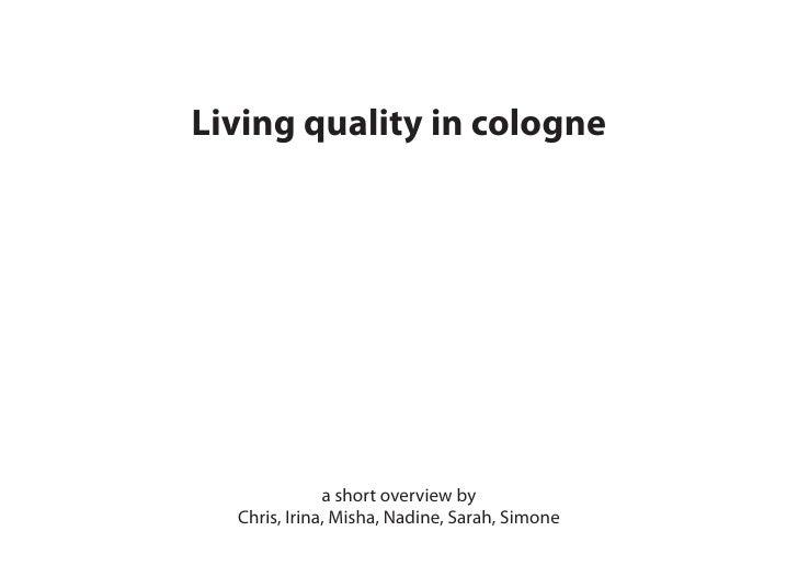 Living quality in cologne                   a short overview by   Chris, Irina, Misha, Nadine, Sarah, Simone