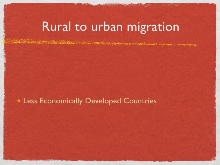 Rural to urban migration <ul><li>Less Economically Developed Countries </li></ul>