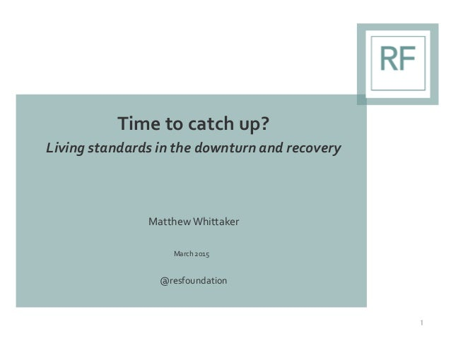Time to catch up? Living standards in the downturn and recovery Matthew Whittaker March 2015 @resfoundation 1
