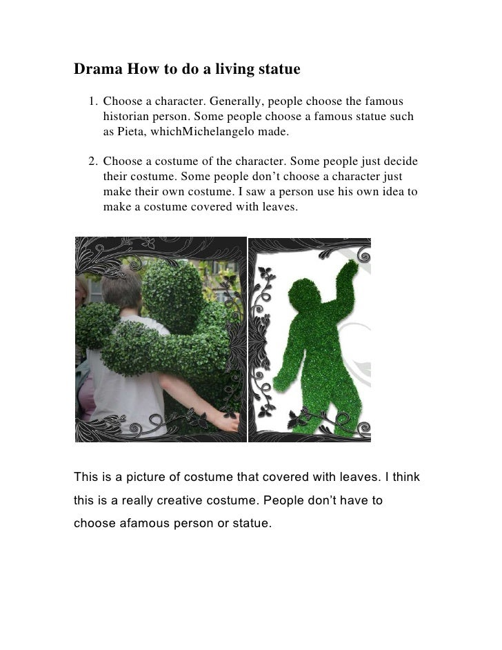 Drama How to do a living statue <br /><ul><li>Choose a character. Generally, people choose the famous historian person. So...