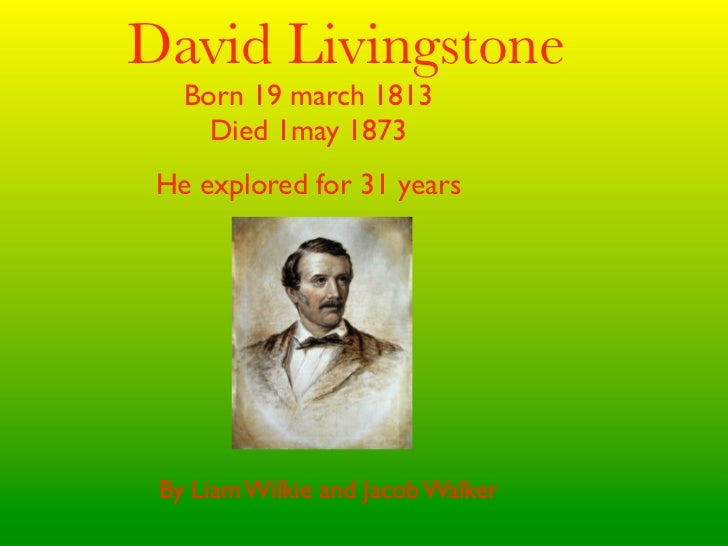 David Livingstone   Born 19 march 1813     Died 1may 1873 He explored for 31 years By Liam Wilkie and Jacob Walker