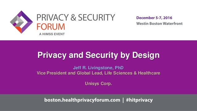 Privacy and Security by Design Jeff R. Livingstone, PhD Vice President and Global Lead, Life Sciences & Healthcare Unisys ...