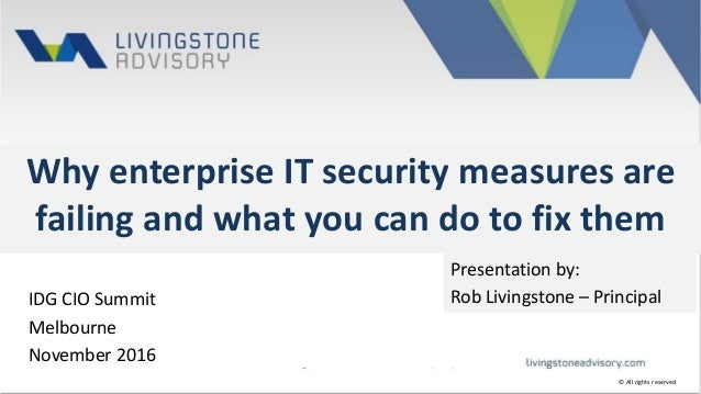 Why enterprise IT security measures are failing and what you can do to fix them IDG CIO Summit Melbourne November 2016 Pre...