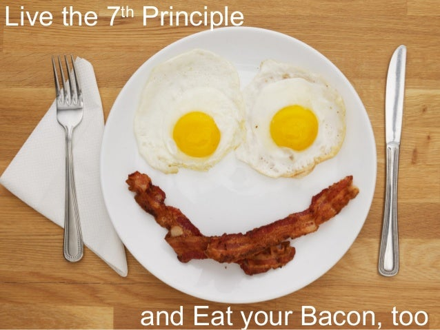 Live the 7th Principle and Eat your Bacon, too