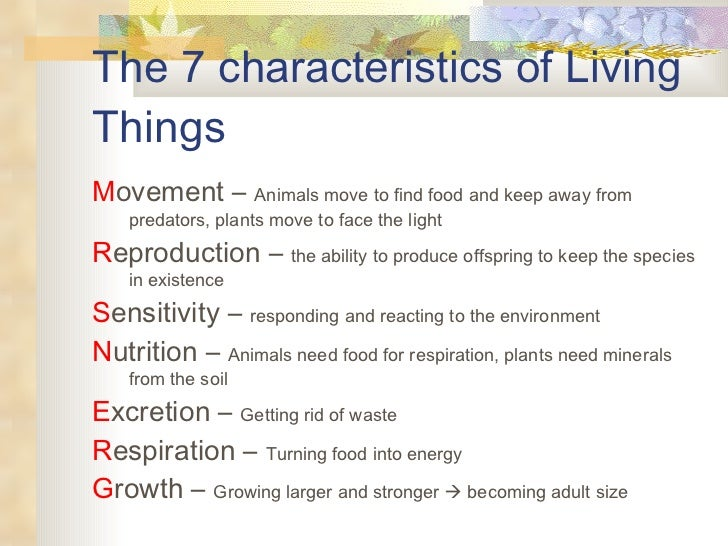 seven characteristics of living organisms The 7 characteristics of living things movement – animals move to find food  and keep away from predators, plants move to face the light reproduction – the .