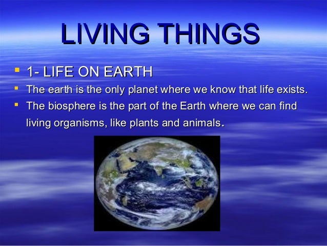 LIVING THINGS  1- LIFE ON EARTH  The earth is the only planet where we know that life exists.  The biosphere is the par...