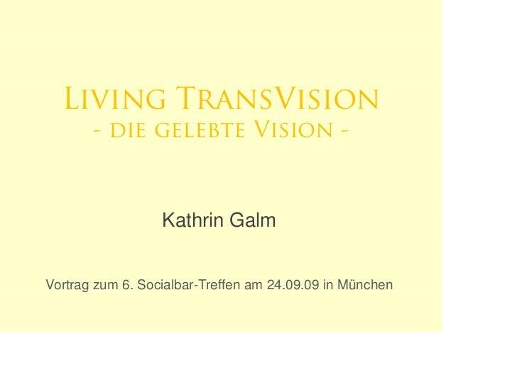 Living TransVision        - die gelebte Vision -                      Kathrin Galm   Vortrag zum 6. Socialbar-Treffen am 2...