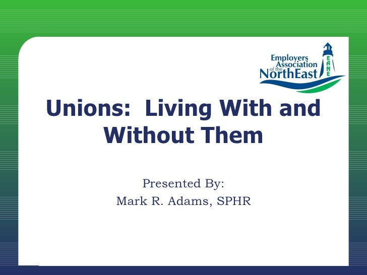 Unions: Living With and    Without Them        Presented By:     Mark R. Adams, SPHR