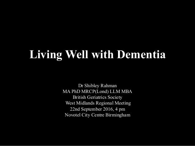 Living Well with Dementia Dr Shibley Rahman MA PhD MRCP(Lond) LLM MBA British Geriatrics Society West Midlands Regional Me...
