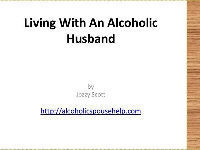 Living With An Alcoholic        Husband                by            Jozzy Scott  http://alcoholicspousehelp.com