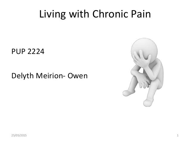 Living with Chronic Pain PUP 2224 Delyth Meirion- Owen 25/05/2015 1