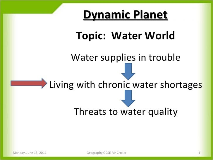 Topic:  Water World Water supplies in trouble Living with chronic water shortages Threats to water quality Dynamic Planet ...